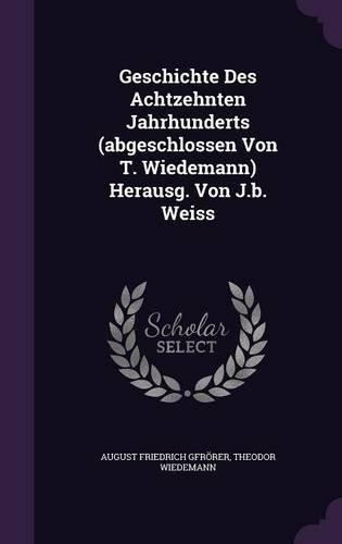 Geschichte Des Achtzehnten Jahrhunderts (abgeschlossen Von T. Wiedemann) Herausg. Von J.b. Weiss
