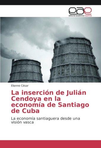 Descargar Libro La inserción de Julián Cendoya en la economía de Santiago de Cuba: La economía santiaguera desde una visión vasca de Elianne César