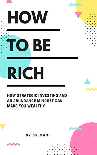 How To Be Rich: How Strategic Investing And An Abundance Mindset Can Make You Wealthy