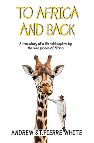 To Africa And Back: A True Story of a Life Held Captive by the Wild Places of Africa (Torn Trousers Book 2)
