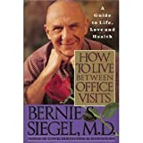 How to Live Between Office Visits: A Guide to Life, Love and Health by Bernie S. Siegel (1993-05-30)