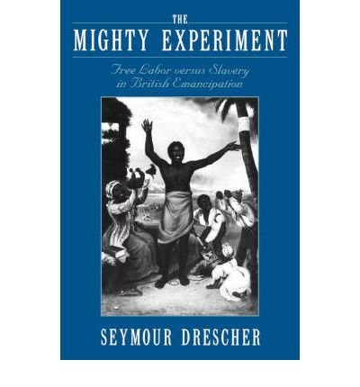 [(The Mighty Experiment: Free Labor Versus Slavery in British Emancipation )] [Author: Seymour Drescher] [Oct-2004]