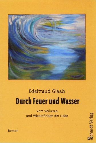 Buch: Durch Feuer und Wasser - Vom Verlieren und Wiederfinden der Liebe von Edeltraud Glaab
