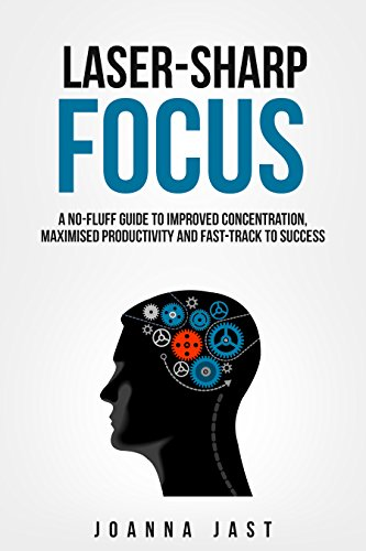 Laser-Sharp Focus. A No-Fluff Guide to Improved Concentration, Maximised Productivity