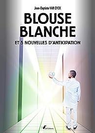 Blouse Blanche et 5 nouvelles d'anticipation par Jean-Baptiste Van Dyck