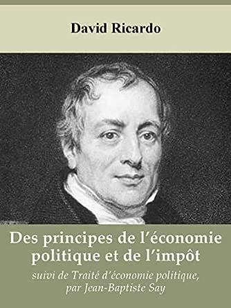 Des principes de l'économie politique et de l'impôt de David Ricardo, suivi  de Traité d'économie politique, par Jean-Baptiste Say eBook: Ricardo,  David, Say, Jean-Baptiste: Amazon.fr