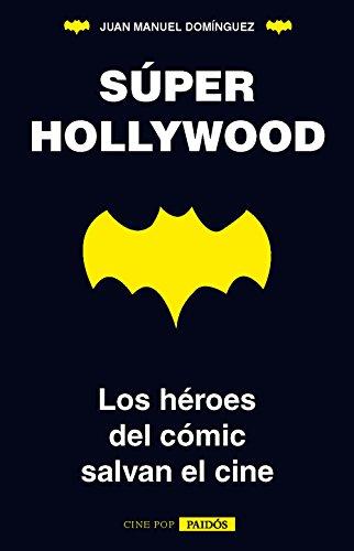 Súper Hollywood: Los héroes del cómic salvan el cine por Juan Manuel Domínguez