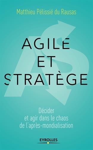 Agile et stratège: Décider et agir dans le chaos de l'après-mondialisation par Matthieu Pélissié du Rausas
