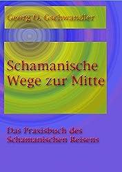 Schamanische Wege zur Mitte: Das Praxishandbuch des Schamanischen Reisens