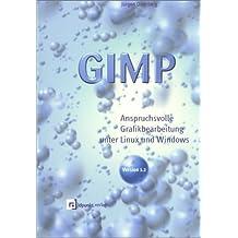 GIMP: ANSPRUCHSVOLLE GRAFIKBEARBEITUNG UNTER LINUX UND WINDOWS.