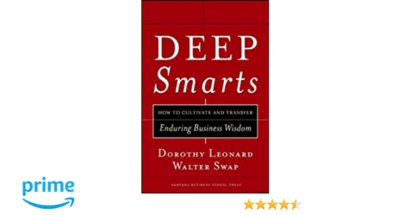 How to Cultivate and Transfer Enduring Business Wisdom Deep Smarts