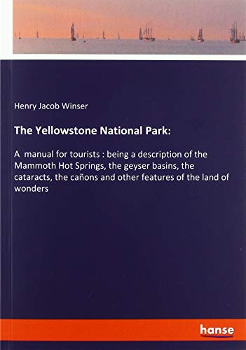 Hot Springs Yellowstone National Park (The Yellowstone National Park:: A  manual for tourists : being a description of the Mammoth Hot Springs, the geyser basins, the cataracts, the cañons and other features of the land of wonders)