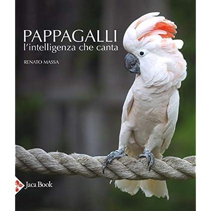 Pappagalli. L'intelligenza Che Canta. Ediz. Illustrata