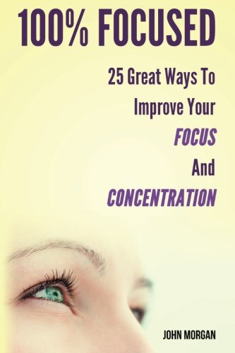 100% Focused: 25 Great Ways To Improve Your Focus And Concentration: Volume 1 (How To Be 100%)