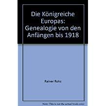 Die Königreiche Europas: Genealogie von den Anfängen bis 1918