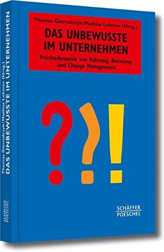 Das Unbewusste im Unternehmen: Psychodynamik von Führung, Beratung und Change Management (Systemisches Management)
