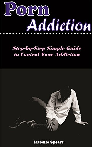 PORN ADDICTION : STEP - BY- GUIDE SIMPLE POUR CONTRÔLER LA TOXICOMANIE par ISABELLE SPEARS