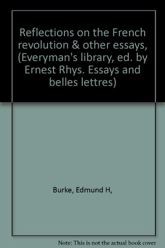 Reflections on the French revolution & other essays, (Everyman's library, ed. by Ernest Rhys. Essays and belles lettres)
