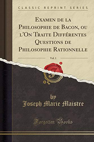 Examen de la Philosophie de Bacon, Ou l'On Traite Différentes Questions de Philosophie Rationnelle, Vol. 1 (Classic Reprint) par Joseph Marie Maistre