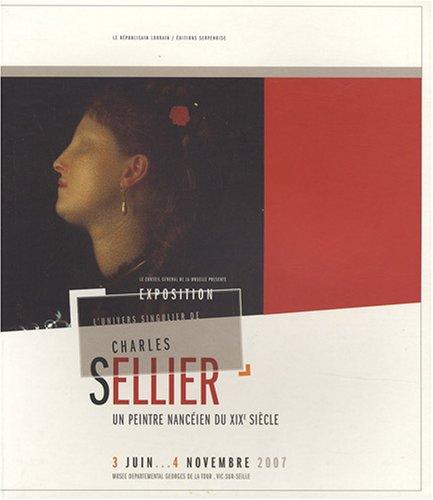 L'univers singulier de Charles Sellier : Un peintre nancéien du XIXe siècle : monographie raisonnée et catalogue d'exposition