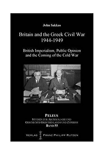 Britain and the Greek Civil War 1944-1949: British Imperialism, Public Opinion and the Coming of the Cold War (PELEUS / Studien zur Archäologie und Geschichte Griechenlands und Zyperns, Band 55)