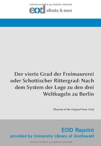Der vierte Grad der Freimaurerei oder Schottischer Rittergrad: Nach dem System der Loge zu den drei Weltkugeln zu Berlin: [Reprint of the Original from 1826]