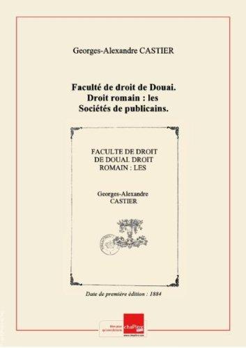 Faculté de droit de Douai. Droit romain : les Sociétés de publicains. Droit français : de la Condition légale des sociétés étrangères en France et dans les pays voisins. Thèse pour le doctorat, par Georges-Alexandre Castier,... [Edition de 1884]