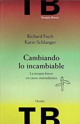 Cambiando lo incambiable. La terpia breve en casos intimidantes (Terapia Breve) por Richard Fisch