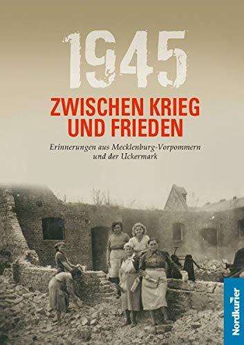 1945 Zwischen Krieg und Frieden: Erinnerungen aus Mecklenburg-Vorpommern und der Uckermark