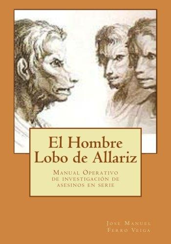 El Hombre Lobo de Allariz: Manual Operativo de investigación de asesinos en serie por Jose Manuel Ferro Veiga