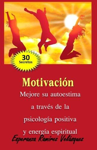 Motivación: Mejore a través de la Psicología Positiva y energía espiritual.  30 secretos.: Volume 1
