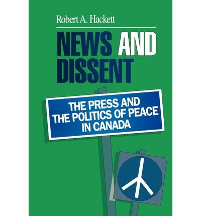 news-and-dissent-the-press-and-the-politics-of-peace-in-canada-author-robert-a-hackett-oct-1991