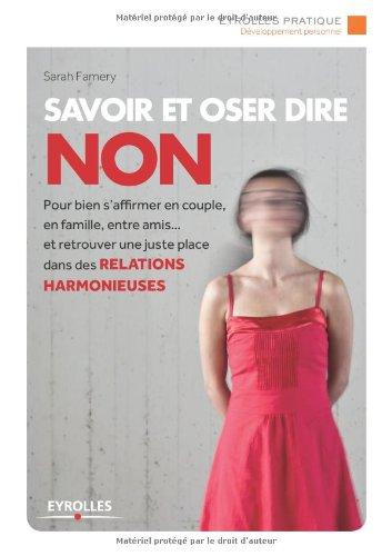 Savoir et oser dire Non: Pour bien s'affirmer en couple, en famille, entre amis... et retrouver une juste place dans les relations harmonieuses.