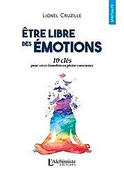 Être libre des émotions: 10 clés pour vivre l'émotion en pleine conscience