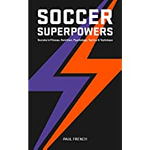 Soccer Superpowers: Secrets In Fitness, Nutrition, Psychology, Tactics & Technique (English Edition)