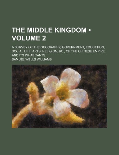 The Middle kingdom (Volume 2); a survey of the geography, government, education, social life, arts, religion, &c., of the Chinese empire and its inhabitants
