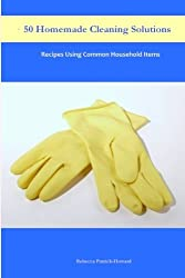 50 Homemade Cleaning Solutions: Recipes Using Common Household Items by Rebecca Patrick-Howard (2013-07-09)