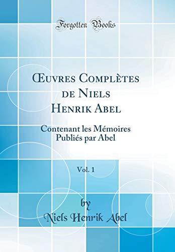 Oeuvres Complètes de Niels Henrik Abel, Vol. 1: Contenant Les Mémoires Publiés Par Abel (Classic Reprint)