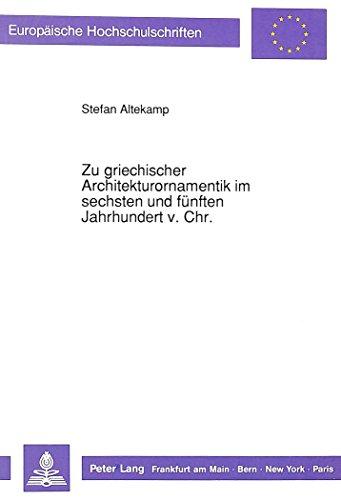 Zu griechischer Architekturornamentik im sechsten und fünften Jahrhundert v. Chr.: Exemplarische archäologische Auswertung der nicht-dorischen ... 38: Archaeology / Série 38: Archéologie)