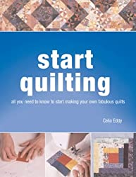 Start Quilting: all you need to know to start making your own fabulous quilts: The Beginner's Book of Quilting Techniques