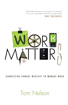Work Matters: Connecting Sunday Worship to Monday Work by [Nelson, Tom]