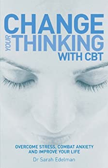 Change Your Thinking with CBT: Overcome stress, combat anxiety and improve your life by [Edelman, Dr Sarah]