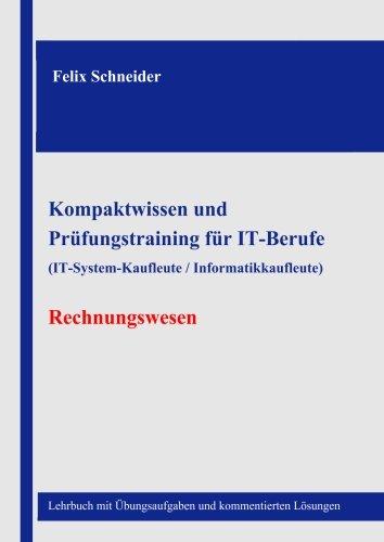 Lehrbuch Rechnungswesen (Kompaktwissen und  Prüfungstraining für IT-Berufe  (IT-System-Kaufleute / Informatikkaufleute) - Rechnungswesen: Lehrbuch mit Übungsaufgaben und kommentierten Lösungen)