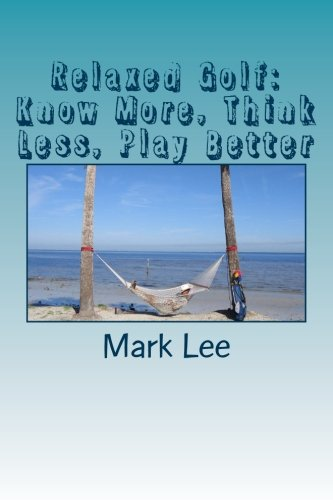 Relaxed Golf: Know More,Think Less, Play Better por Mark Lee