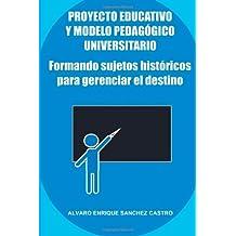 Formando Sujetos Historicos Para Gerenciar el Destino: Proyecto Educativo y Modelo Pedagogico Universitario