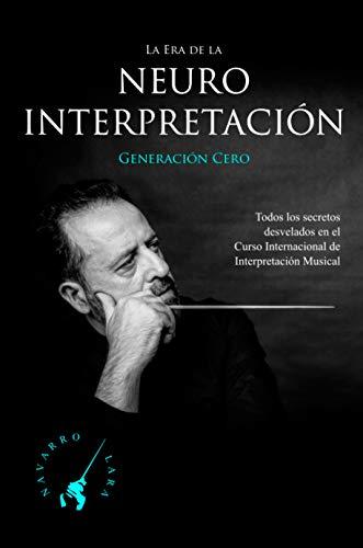 La Era de la NeuroInterpretación: Todos los Secretos Revelados del Curso Internacional de Interpretación Musical del Maestro Navarro Lara (Spanish Edition)