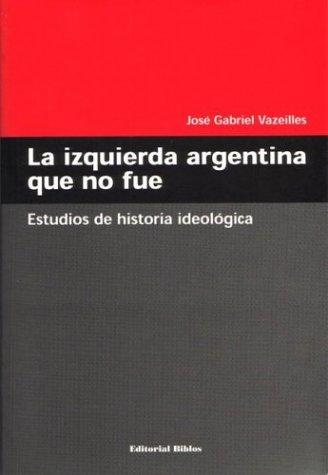 La Izquierda Argentina Que No Fue: Estudios de Historia Ideologica