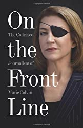 On the Front Line: The Collected Journalism of Marie Colvin by Marie Colvin (2012-04-26)