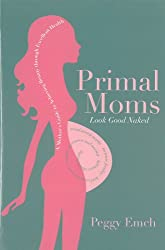 Primal Moms Look Good Naked: A Mother's Guide to Achieving Beauty through Excellent Health