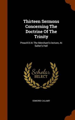 Thirteen Sermons Concerning The Doctrine Of The Trinity: Preach'd At The Merchant's-lecture, At Salter's Hall